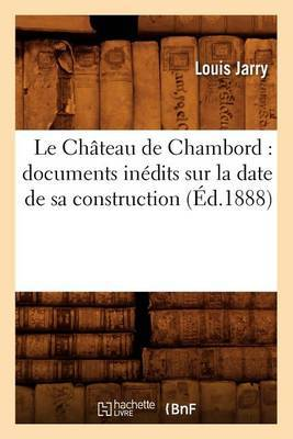 Le Chateau de Chambord: Documents Inedits Sur La Date de Sa Construction (Ed.1888)