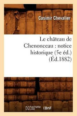 Le Chateau de Chenonceau: Notice Historique (5e Ed.) (Ed.1882)