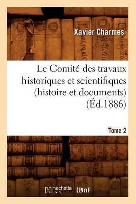 Le Comite Des Travaux Historiques Et Scientifiques (Histoire Et Documents). Tome 2 (Ed.1886)