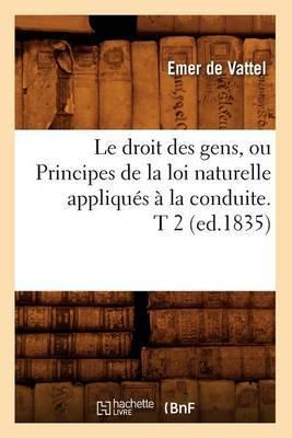 Le Droit Des Gens, Ou Principes de La Loi Naturelle Appliques a la Conduite. T 2 (Ed.1835)
