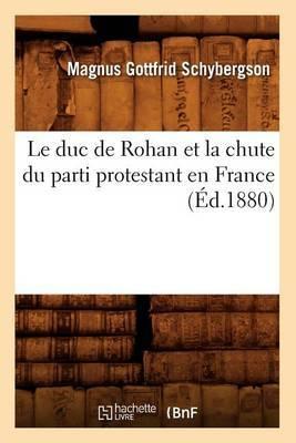 Le Duc de Rohan Et La Chute Du Parti Protestant En France (Ed.1880)