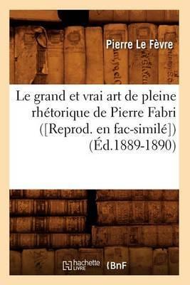 Le Grand Et Vrai Art de Pleine Rhetorique de Pierre Fabri ([Reprod. En Fac-Simile]) (Ed.1889-1890)