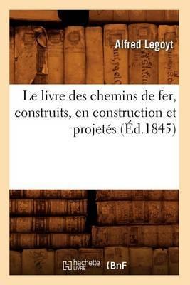 Le Livre Des Chemins de Fer, Construits, En Construction Et Projetes, (Ed.1845)