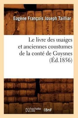 Le Livre Des Usaiges Et Anciennes Coustumes de La Conte de Guysnes (Ed.1856)