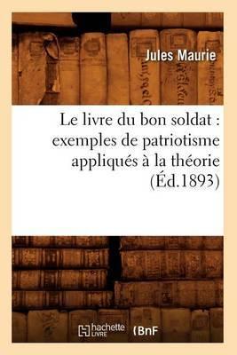 Le Livre Du Bon Soldat: Exemples de Patriotisme Appliques a la Theorie (Ed.1893)