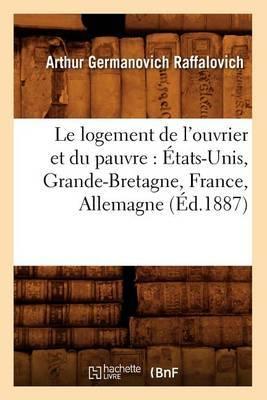 Le Logement de L'Ouvrier Et Du Pauvre: Etats-Unis, Grande-Bretagne, France, Allemagne (Ed.1887)