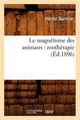 Le Magnetisme Des Animaux: Zootherapie (Ed.1896)