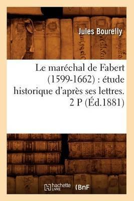 Le Marechal de Fabert (1599-1662): Etude Historique D'Apres Ses Lettres. 2 P (Ed.1881)