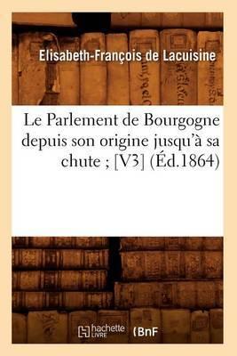 Le Parlement de Bourgogne Depuis Son Origine Jusqu'a Sa Chute; [V3] (Ed.1864)