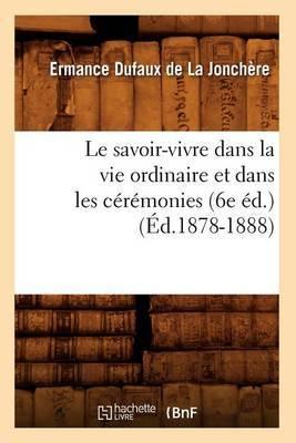 Le Savoir-Vivre Dans La Vie Ordinaire Et Dans Les Ceremonies (6e Ed.) (Ed.1878-1888)