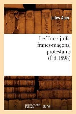 Le Trio: Juifs, Francs-Macons, Protestants, (Ed.1898)