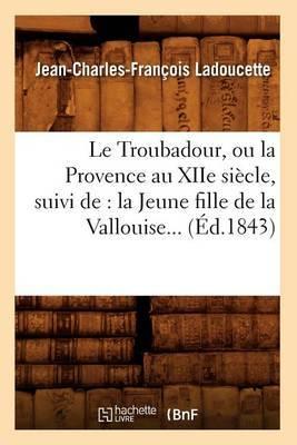 Le Troubadour, Ou La Provence Au Xiie Siecle, Suivi de: La Jeune Fille de La Vallouise (Ed.1843)