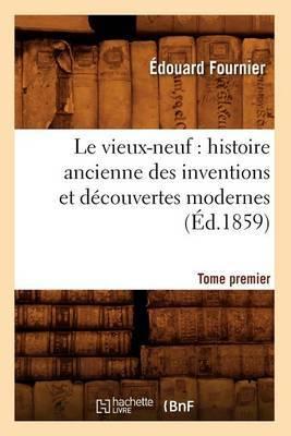 Le Vieux-Neuf: Histoire Ancienne Des Inventions Et Decouvertes Modernes. Tome Premier (Ed.1859)
