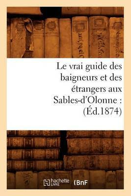 Le Vrai Guide Des Baigneurs Et Des Etrangers Aux Sables-D'Olonne: (Ed.1874)