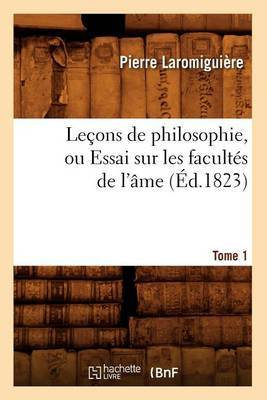 Lecons de Philosophie, Ou Essai Sur Les Facultes de L'Ame. Tome 1 (Ed.1823)