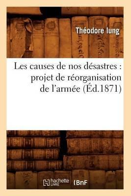 Les Causes de Nos Desastres: Projet de Reorganisation de L'Armee (Ed.1871)