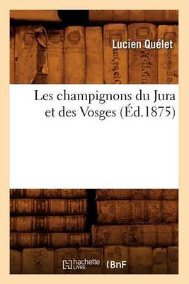 Les Champignons Du Jura Et Des Vosges (Ed.1875)
