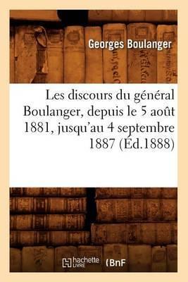 Les Discours Du General Boulanger, Depuis Le 5 Aot 1881, Jusqu'au 4 Septembre 1887 (Ed.1888)