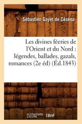 Les Divines Feeries de L'Orient Et Du Nord: Legendes, Ballades, Gazals, Romances (2e Ed) (Ed.1843)