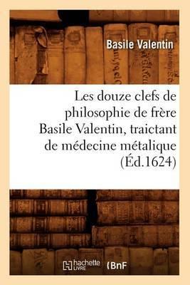 Les Douze Clefs de Philosophie de Frere Basile Valentin, Traictant de Medecine Metalique