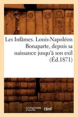 Les Infames. Louis-Napoleon Bonaparte, Depuis Sa Naissance Jusqu'a Son Exil (Ed.1871)