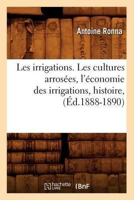 Les Irrigations. Les Cultures Arrosees, L'Economie Des Irrigations, Histoire, (Ed.1888-1890)