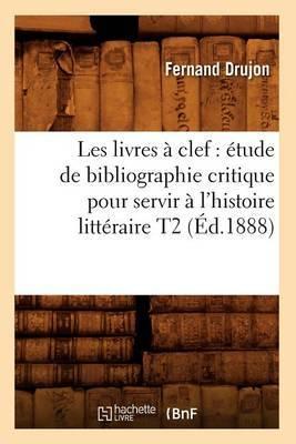 Les Livres a Clef: Etude de Bibliographie Critique Pour Servir A L'Histoire Litteraire T2 (Ed.1888)