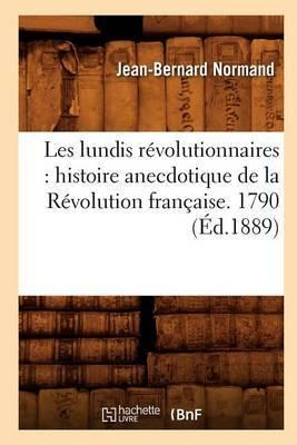 Les Lundis Revolutionnaires: Histoire Anecdotique de La Revolution Francaise. 1790 (Ed.1889)