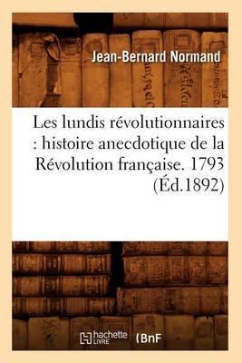 Les Lundis Revolutionnaires: Histoire Anecdotique de La Revolution Francaise. 1793 (Ed.1892)