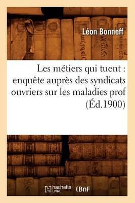Les Metiers Qui Tuent: Enquete Aupres Des Syndicats Ouvriers Sur Les Maladies Prof (Ed.1900)
