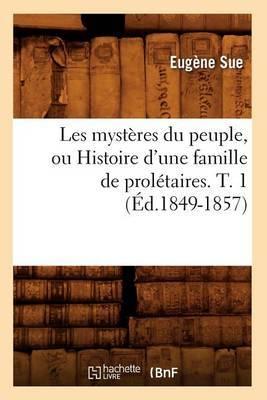Les Mysteres Du Peuple, Ou Histoire D'Une Famille de Proletaires. T. 1 (Ed.1849-1857)