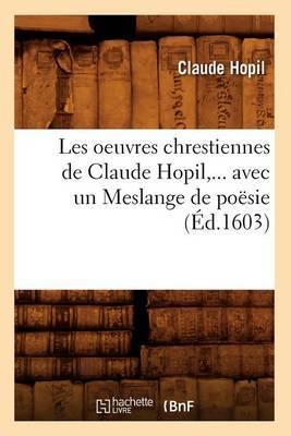 Les Oeuvres Chrestiennes de Claude Hopil, Avec Un Meslange de Poesie (Ed.1603)
