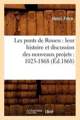 Les Ponts de Rouen: Leur Histoire Et Discussion Des Nouveaux Projets: 1025-1868 (Ed.1868)