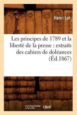 Les Principes de 1789 Et La Liberte de La Presse: Extraits Des Cahiers de Doleances (Ed.1867)