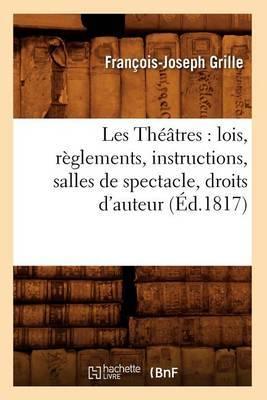 Les Theatres: Lois, Reglements, Instructions, Salles de Spectacle, Droits D'Auteur, (Ed.1817)