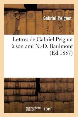Lettres de Gabriel Peignot a Son Ami N.-D. Baulmont, ... Mises En Ordre Et Publiees (Ed.1857)