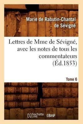 Lettres de Mme de Sevigne, Avec Les Notes de Tous Les Commentateurs. Tome 6 (Ed.1853)