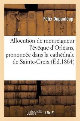 Allocution de Monseigneur L'Eveque D'Orleans, Prononcee Dans La Cathedrale de Sainte-Croix: , Le 7 Mai 1864, Pour La Benediction Des Eaux