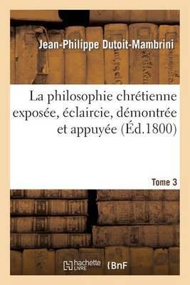 La Philosophie Chretienne Exposee, Eclaircie. Tome 3: Demontree Et Appuyee Sur L'Immuable Baze de La Revelation, Ou La Veritable Religion Pratique...