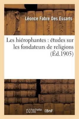 Les Hierophantes: Etudes Sur Les Fondateurs de Religions Depuis La Revolution Jusqu a Ce Jour