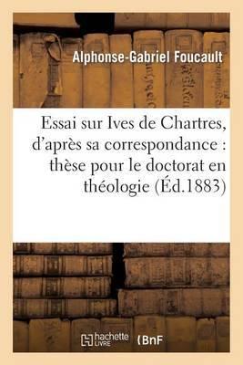 Essai Sur Ives de Chartres, D'Apres Sa Correspondance: These Pour Le Doctorat En Theologie