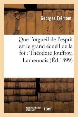 Que L'Orgueil de L'Esprit Est Le Grand Ecueil de La Foi: Theodore Jouffroy, Lamennais, Ernest Renan