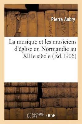 La Musique Et Les Musiciens D'Eglise En Normandie Au Xiiie Siecle: : D'Apres Le  Journal Des Visites Pastorales  D'Odon Rigaud