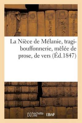 La Niece de Melanie, Tragi-Bouffonnerie, Melee de Prose, de Vers, de Couplets Et de Vignettes: , En Un Prologue, 5 Actes Et 5 Epilogues