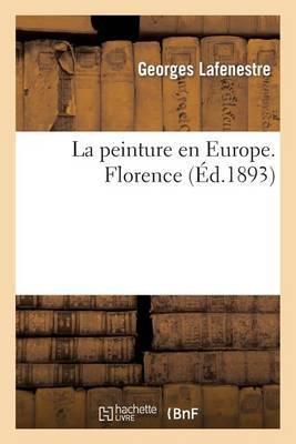 La Peinture En Europe, Catalogues Raisonnes. Florence: Des Oeuvres Principales Conservees Dans Les Musees, Collections, Edifices Civils Et Religieux...