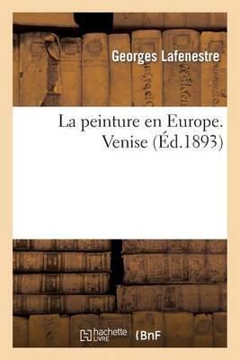 La Peinture En Europe, Catalogues Raisonnes. Venise: Des Oeuvres Principales Conservees Dans Les Musees, Collections, Edifices Civils Et Religieux...