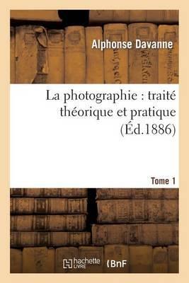 La Photographie: Traite Theorique Et Pratique. Tome 1