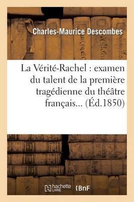 La Verite-Rachel: Examen Du Talent de La Premiere Tragedienne Du Theatre Francais