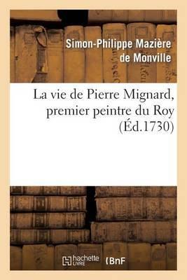 La Vie de Pierre Mignard, Premier Peintre Du Roy, Avec Le Poeme de Moliere Sur Les Peintures