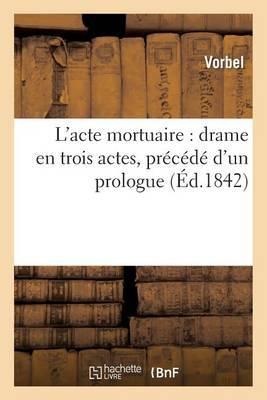 L'Acte Mortuaire: Drame En Trois Actes, Precede D'Un Prologue